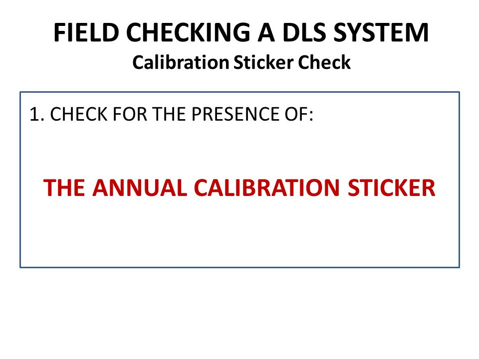 FIELD CHECKING A DLS SYSTEM Calibration Sticker Check 1. CHECK FOR THE PRESENCE OF: THE ANNUAL CALIBRATION STICKER