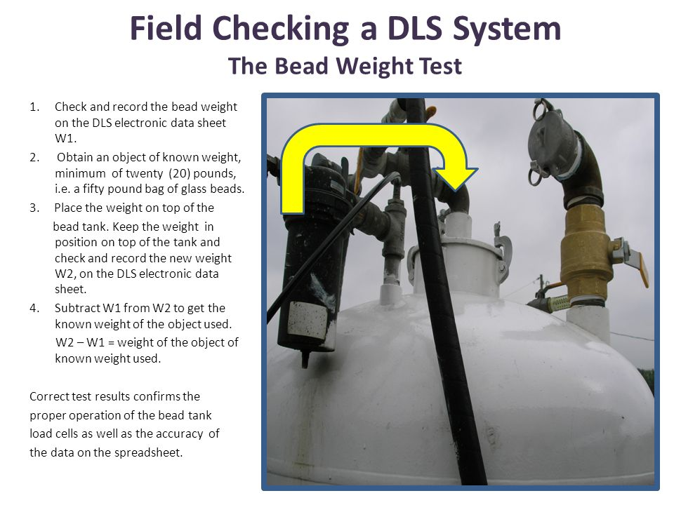 Field Checking a DLS System The Bead Weight Test 1.Check and record the bead weight on the DLS electronic data sheet W1. 2. Obtain an object of known