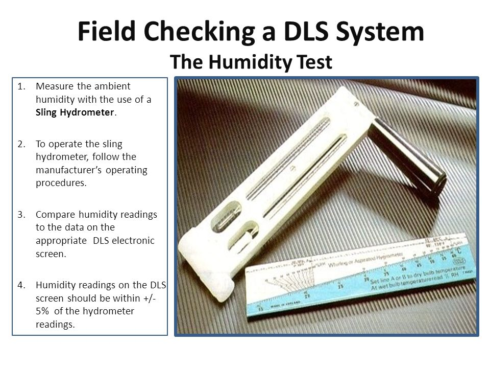 Field Checking a DLS System The Humidity Test 1.Measure the ambient humidity with the use of a Sling Hydrometer. 2.To operate the sling hydrometer, fo