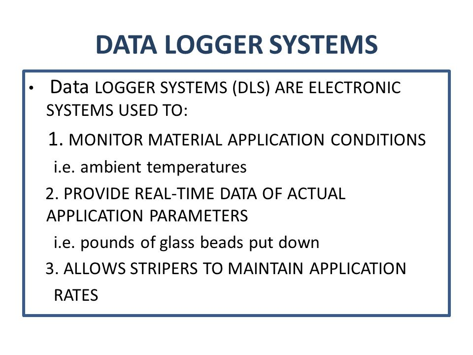 DATA LOGGER SYSTEMS Data LOGGER SYSTEMS (DLS) ARE ELECTRONIC SYSTEMS USED TO: 1. MONITOR MATERIAL APPLICATION CONDITIONS i.e. ambient temperatures 2.