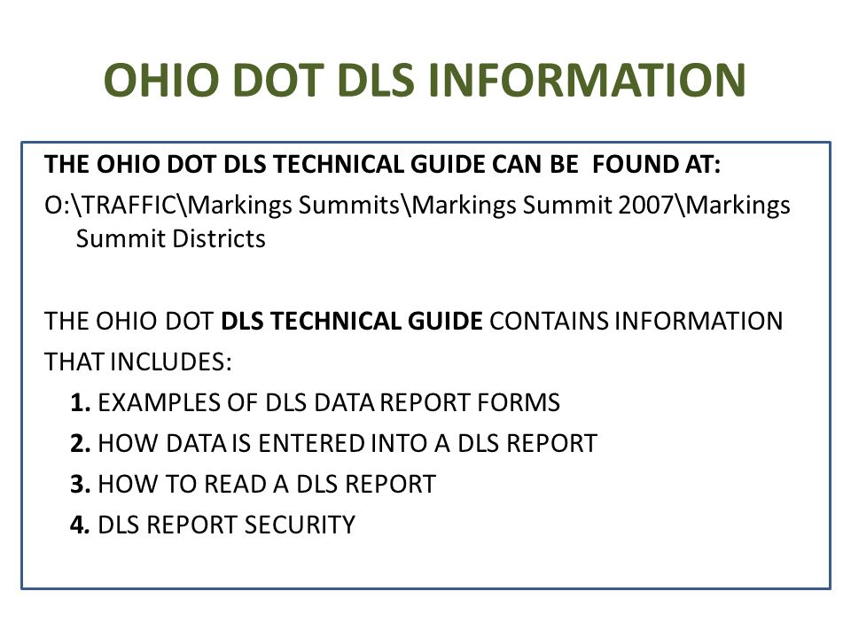 OHIO DOT DLS INFORMATION THE OHIO DOT DLS TECHNICAL GUIDE CAN BE FOUND AT: O:\TRAFFIC\Markings Summits\Markings Summit 2007\Markings Summit Districts THE OHIO DOT DLS TECHNICAL GUIDE CONTAINS INFORMATION THAT INCLUDES: 1.