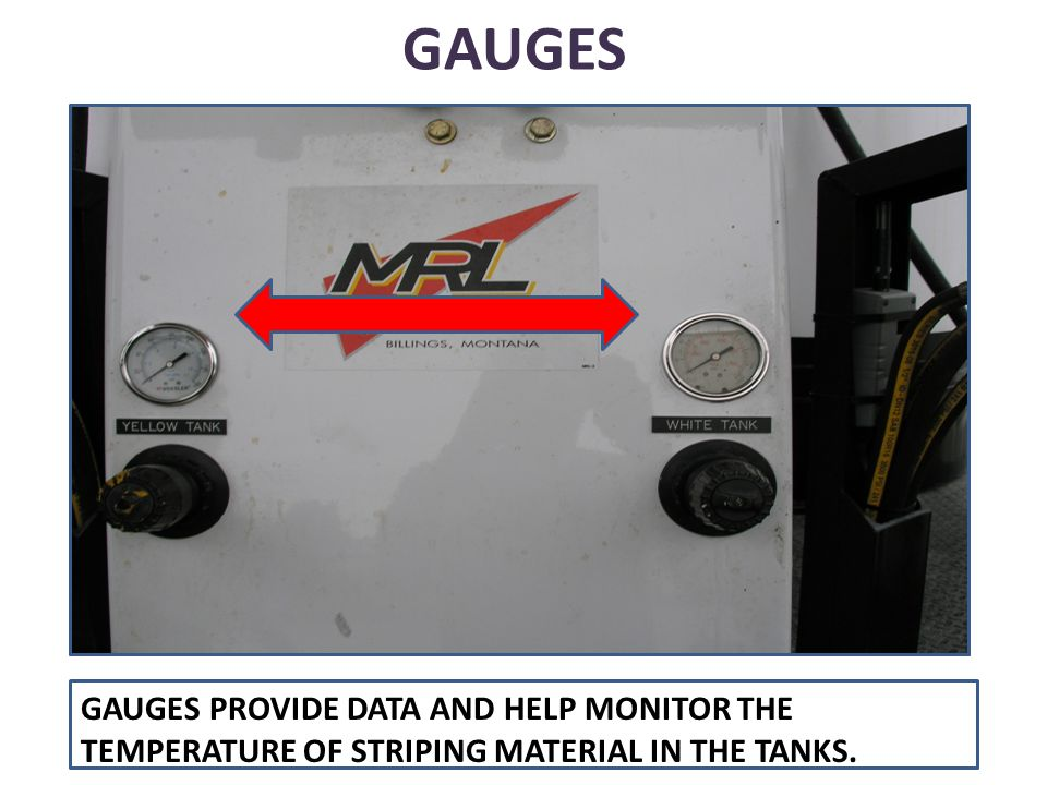 GAUGES GAUGES PROVIDE DATA AND HELP MONITOR THE TEMPERATURE OF STRIPING MATERIAL IN THE TANKS.