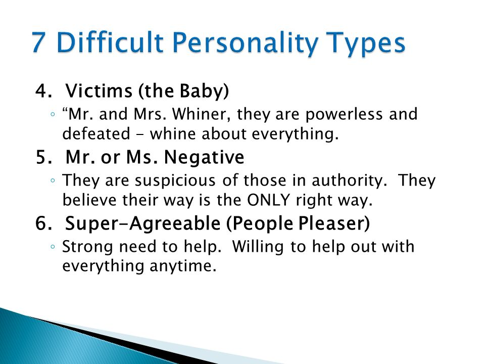 4. Victims (the Baby) Mr. and Mrs. Whiner, they are powerless and defeated - whine about everything. 5. Mr. or Ms. Negative They are suspicious of tho