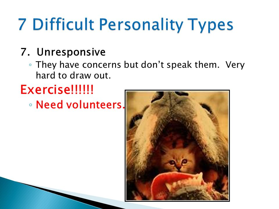 7. Unresponsive They have concerns but dont speak them. Very hard to draw out. Exercise!!!!!! Need volunteers.