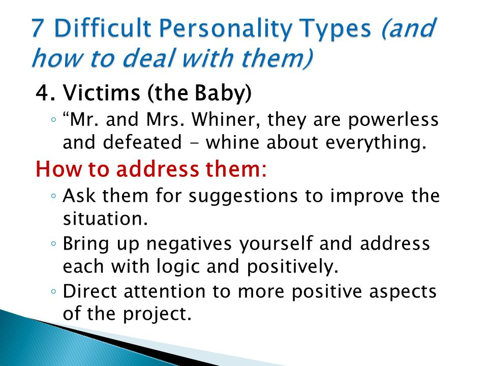 4. Victims (the Baby) Mr. and Mrs. Whiner, they are powerless and defeated - whine about everything. How to address them: Ask them for suggestions to