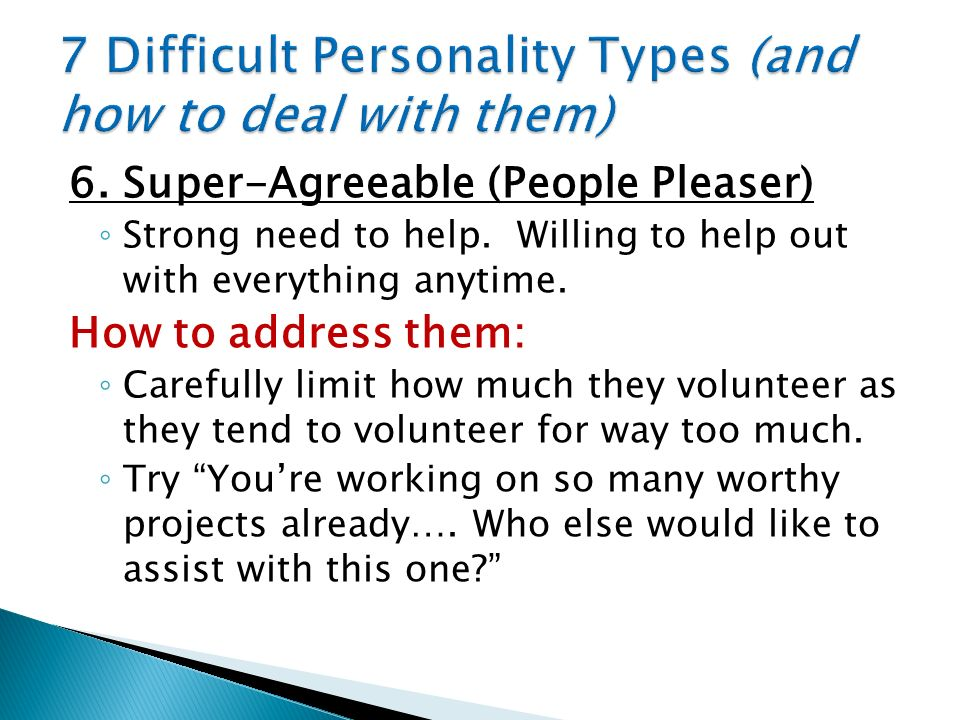 6. Super-Agreeable (People Pleaser) Strong need to help. Willing to help out with everything anytime. How to address them: Carefully limit how much th