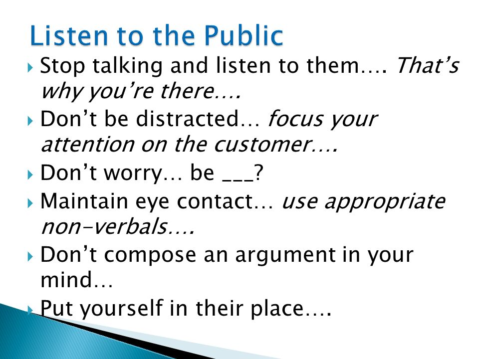 Stop talking and listen to them…. Thats why youre there…. Dont be distracted… focus your attention on the customer…. Dont worry… be ___? Maintain eye