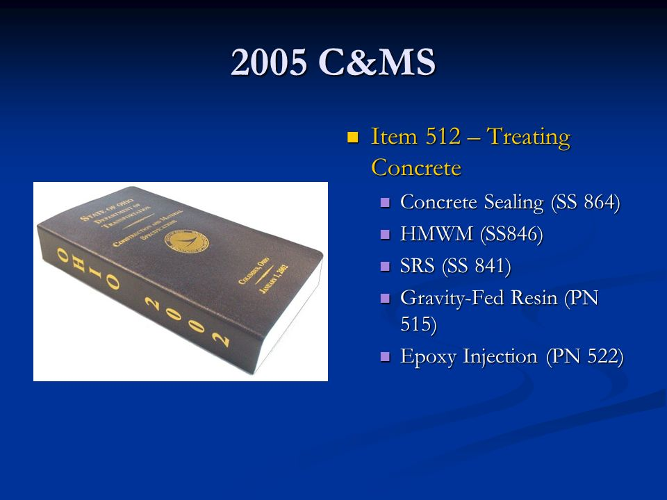 2005 C&MS Item 512 – Treating Concrete Concrete Sealing (SS 864) HMWM (SS846) SRS (SS 841) Gravity-Fed Resin (PN 515) Epoxy Injection (PN 522)