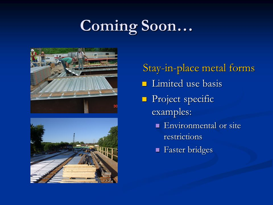 Coming Soon… Stay-in-place metal forms Limited use basis Project specific examples: Environmental or site restrictions Faster bridges