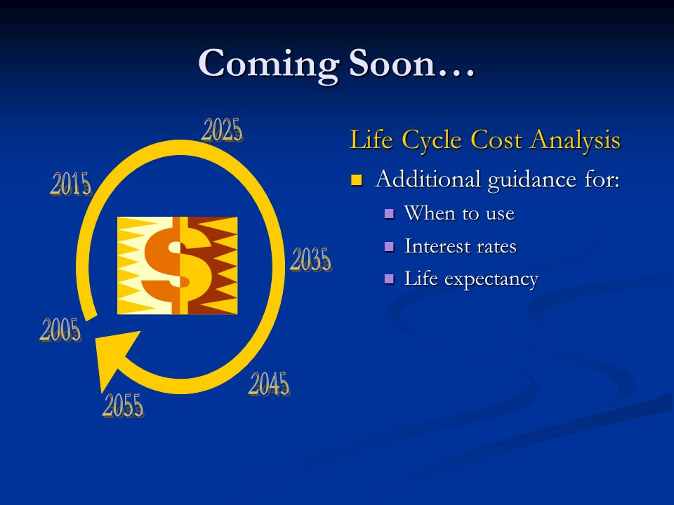 Coming Soon… Life Cycle Cost Analysis Additional guidance for: When to use Interest rates Life expectancy