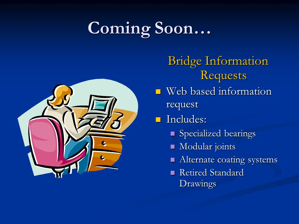 Coming Soon… Bridge Information Requests Web based information request Includes: Specialized bearings Modular joints Alternate coating systems Retired Standard Drawings