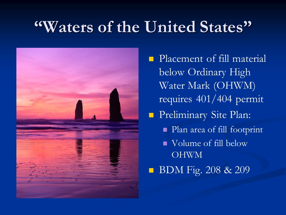 Waters of the United States Placement of fill material below Ordinary High Water Mark (OHWM) requires 401/404 permit Preliminary Site Plan: Plan area of fill footprint Volume of fill below OHWM BDM Fig.