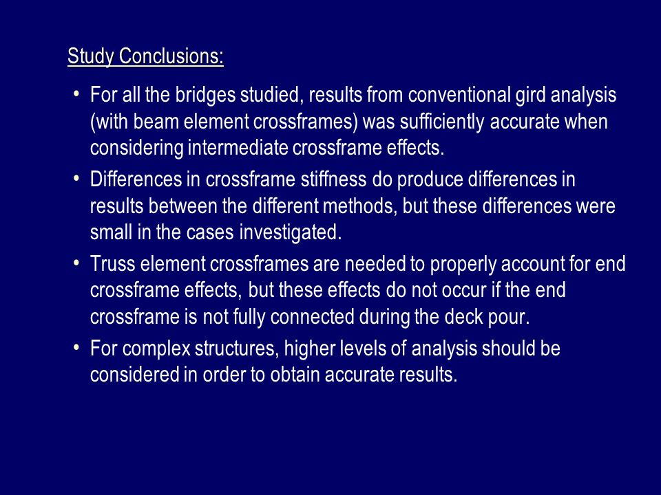 Study Conclusions: For all the bridges studied, results from conventional gird analysis (with beam element crossframes) was sufficiently accurate when