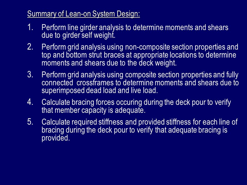 Summary of Lean-on System Design: 1. Perform line girder analysis to determine moments and shears due to girder self weight. 2. Perform grid analysis