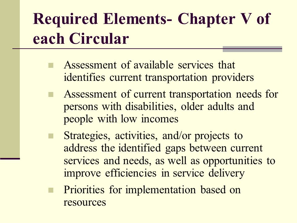 Required Elements- Chapter V of each Circular Assessment of available services that identifies current transportation providers Assessment of current transportation needs for persons with disabilities, older adults and people with low incomes Strategies, activities, and/or projects to address the identified gaps between current services and needs, as well as opportunities to improve efficiencies in service delivery Priorities for implementation based on resources