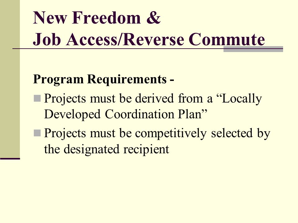 New Freedom & Job Access/Reverse Commute Program Requirements - Projects must be derived from a Locally Developed Coordination Plan Projects must be competitively selected by the designated recipient