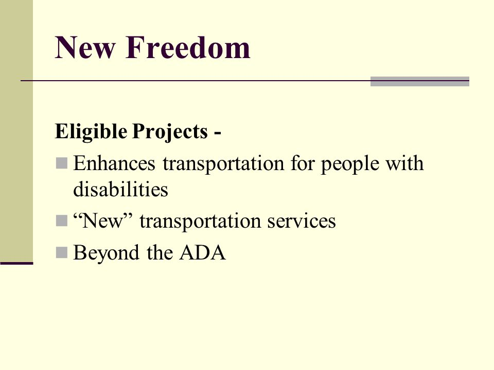 New Freedom Eligible Projects - Enhances transportation for people with disabilities New transportation services Beyond the ADA