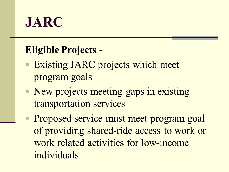 JARC Eligible Projects - Existing JARC projects which meet program goals New projects meeting gaps in existing transportation services Proposed service must meet program goal of providing shared-ride access to work or work related activities for low-income individuals