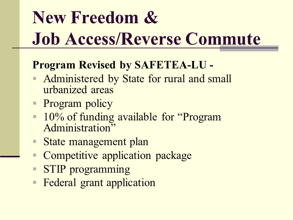 New Freedom & Job Access/Reverse Commute Program Revised by SAFETEA-LU - Administered by State for rural and small urbanized areas Program policy 10% of funding available for Program Administration State management plan Competitive application package STIP programming Federal grant application