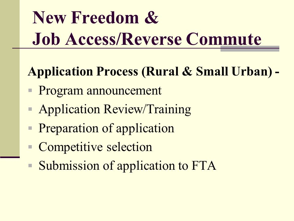 New Freedom & Job Access/Reverse Commute Application Process (Rural & Small Urban) - Program announcement Application Review/Training Preparation of application Competitive selection Submission of application to FTA