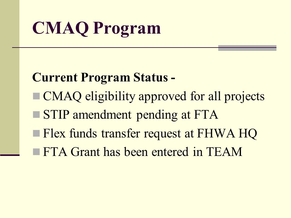 CMAQ Program Current Program Status - CMAQ eligibility approved for all projects STIP amendment pending at FTA Flex funds transfer request at FHWA HQ FTA Grant has been entered in TEAM