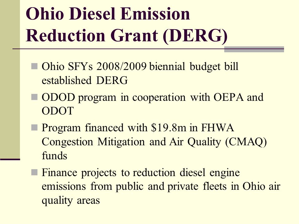 Ohio Diesel Emission Reduction Grant (DERG) Ohio SFYs 2008/2009 biennial budget bill established DERG ODOD program in cooperation with OEPA and ODOT Program financed with $19.8m in FHWA Congestion Mitigation and Air Quality (CMAQ) funds Finance projects to reduction diesel engine emissions from public and private fleets in Ohio air quality areas