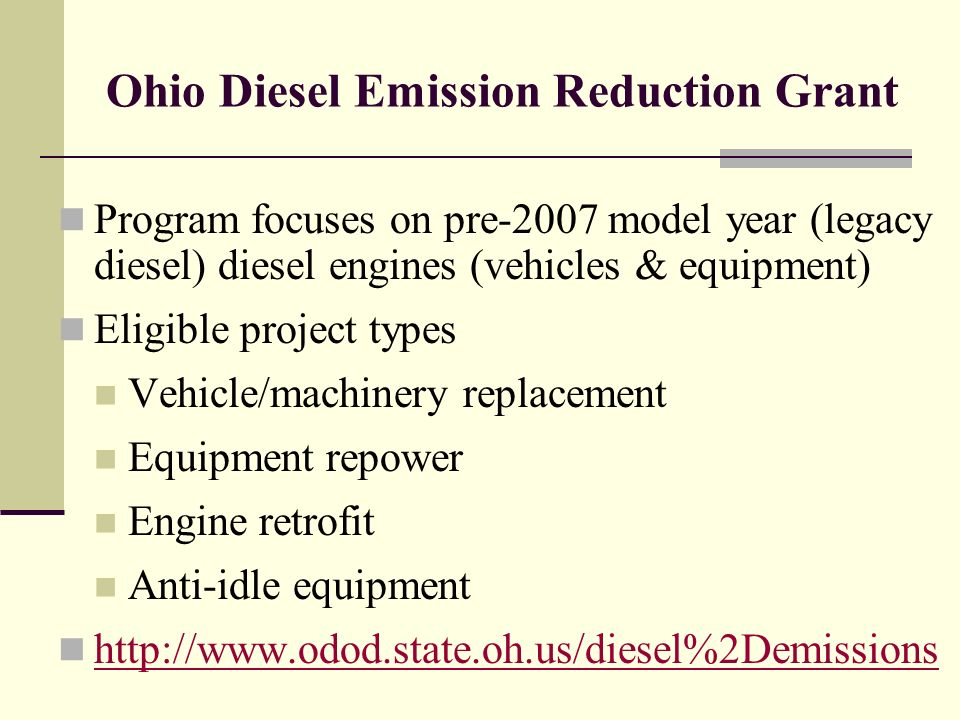 Ohio Diesel Emission Reduction Grant Program focuses on pre-2007 model year (legacy diesel) diesel engines (vehicles & equipment) Eligible project types Vehicle/machinery replacement Equipment repower Engine retrofit Anti-idle equipment http://www.odod.state.oh.us/diesel%2Demissions