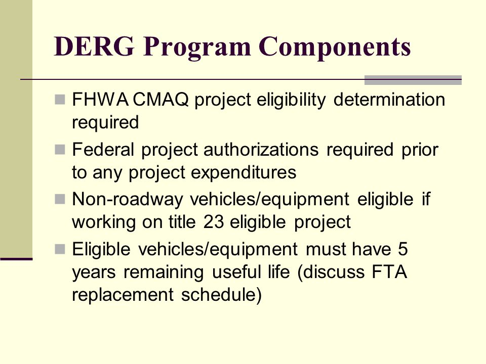 DERG Program Components FHWA CMAQ project eligibility determination required Federal project authorizations required prior to any project expenditures Non-roadway vehicles/equipment eligible if working on title 23 eligible project Eligible vehicles/equipment must have 5 years remaining useful life (discuss FTA replacement schedule)