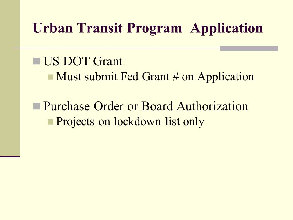 Urban Transit Program Application US DOT Grant Must submit Fed Grant # on Application Purchase Order or Board Authorization Projects on lockdown list only