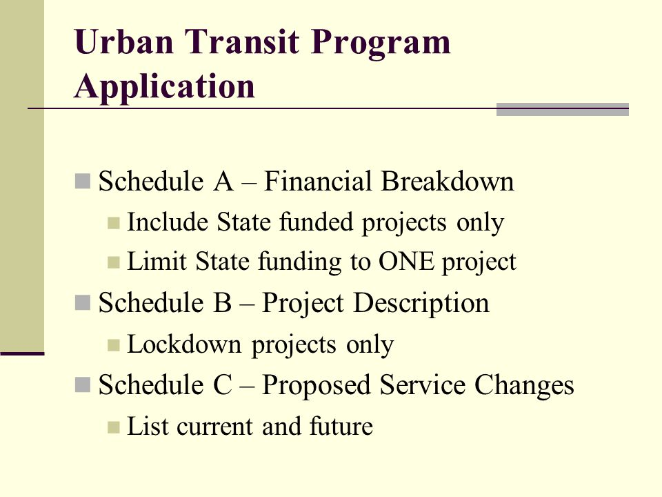 Urban Transit Program Application Schedule A – Financial Breakdown Include State funded projects only Limit State funding to ONE project Schedule B – Project Description Lockdown projects only Schedule C – Proposed Service Changes List current and future