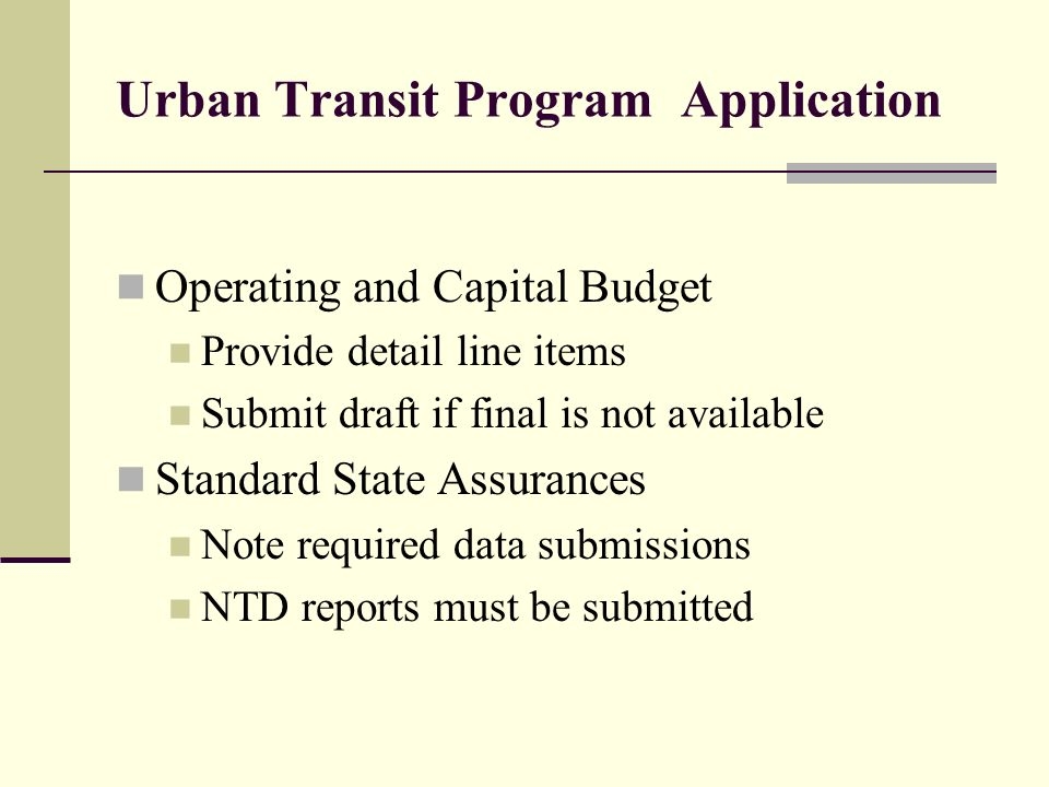 Urban Transit Program Application Operating and Capital Budget Provide detail line items Submit draft if final is not available Standard State Assurances Note required data submissions NTD reports must be submitted