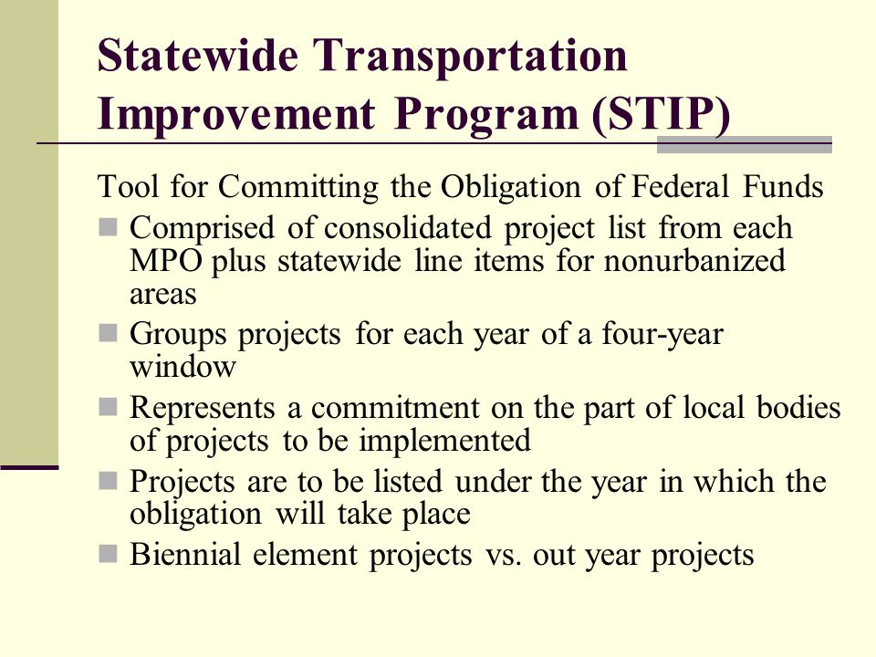 Statewide Transportation Improvement Program (STIP) Tool for Committing the Obligation of Federal Funds Comprised of consolidated project list from each MPO plus statewide line items for nonurbanized areas Groups projects for each year of a four-year window Represents a commitment on the part of local bodies of projects to be implemented Projects are to be listed under the year in which the obligation will take place Biennial element projects vs.
