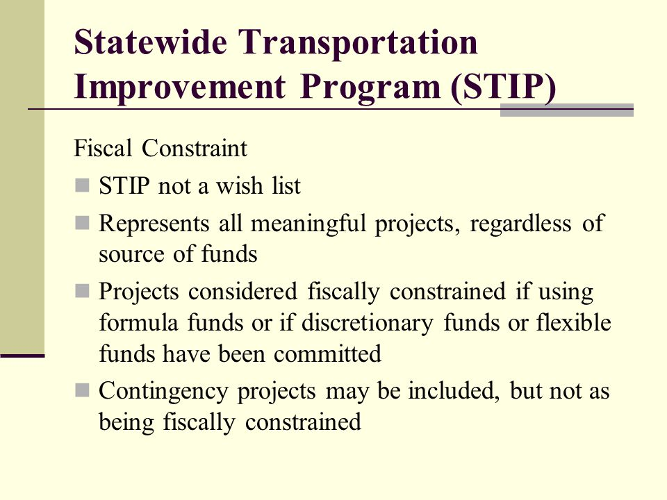 Statewide Transportation Improvement Program (STIP) Fiscal Constraint STIP not a wish list Represents all meaningful projects, regardless of source of funds Projects considered fiscally constrained if using formula funds or if discretionary funds or flexible funds have been committed Contingency projects may be included, but not as being fiscally constrained