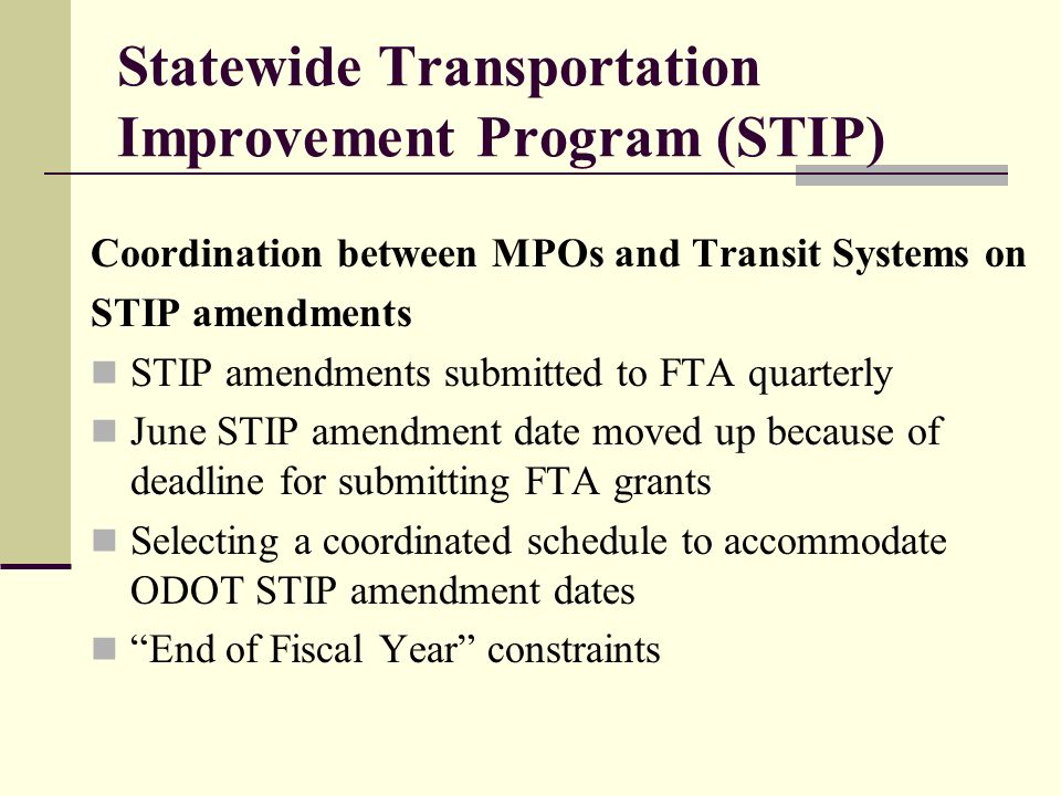 Statewide Transportation Improvement Program (STIP) Coordination between MPOs and Transit Systems on STIP amendments STIP amendments submitted to FTA quarterly June STIP amendment date moved up because of deadline for submitting FTA grants Selecting a coordinated schedule to accommodate ODOT STIP amendment dates End of Fiscal Year constraints