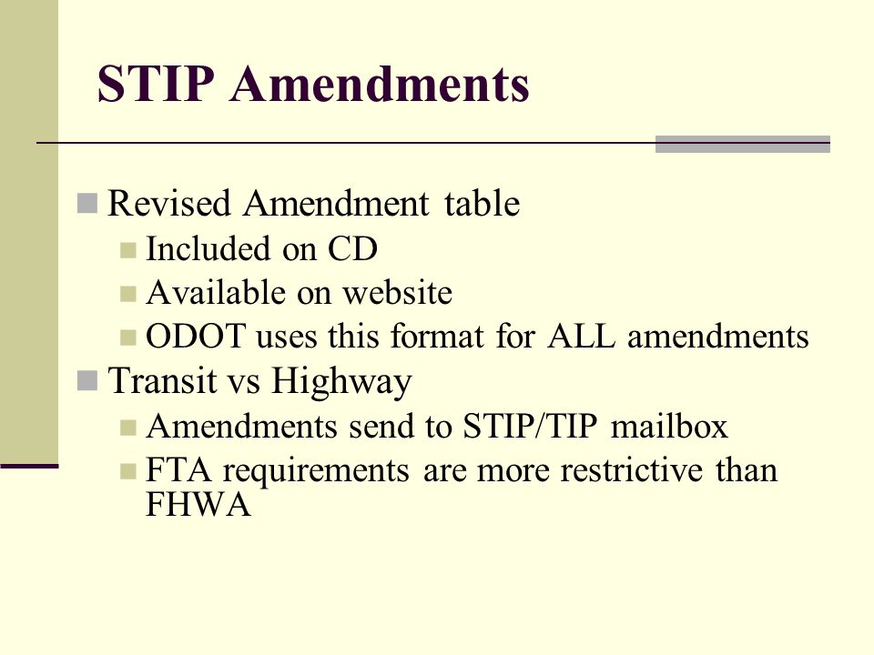 STIP Amendments Revised Amendment table Included on CD Available on website ODOT uses this format for ALL amendments Transit vs Highway Amendments send to STIP/TIP mailbox FTA requirements are more restrictive than FHWA
