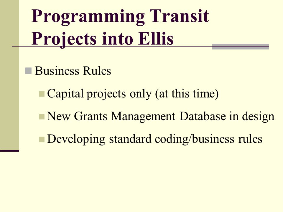 Programming Transit Projects into Ellis Business Rules Capital projects only (at this time) New Grants Management Database in design Developing standard coding/business rules