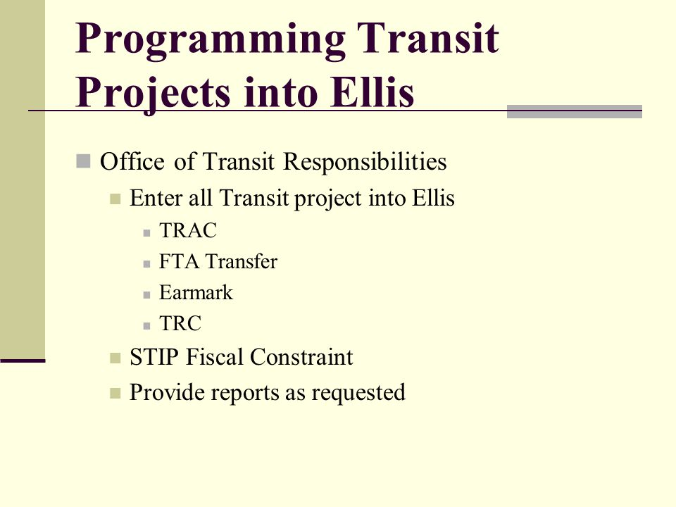 Programming Transit Projects into Ellis Office of Transit Responsibilities Enter all Transit project into Ellis TRAC FTA Transfer Earmark TRC STIP Fiscal Constraint Provide reports as requested
