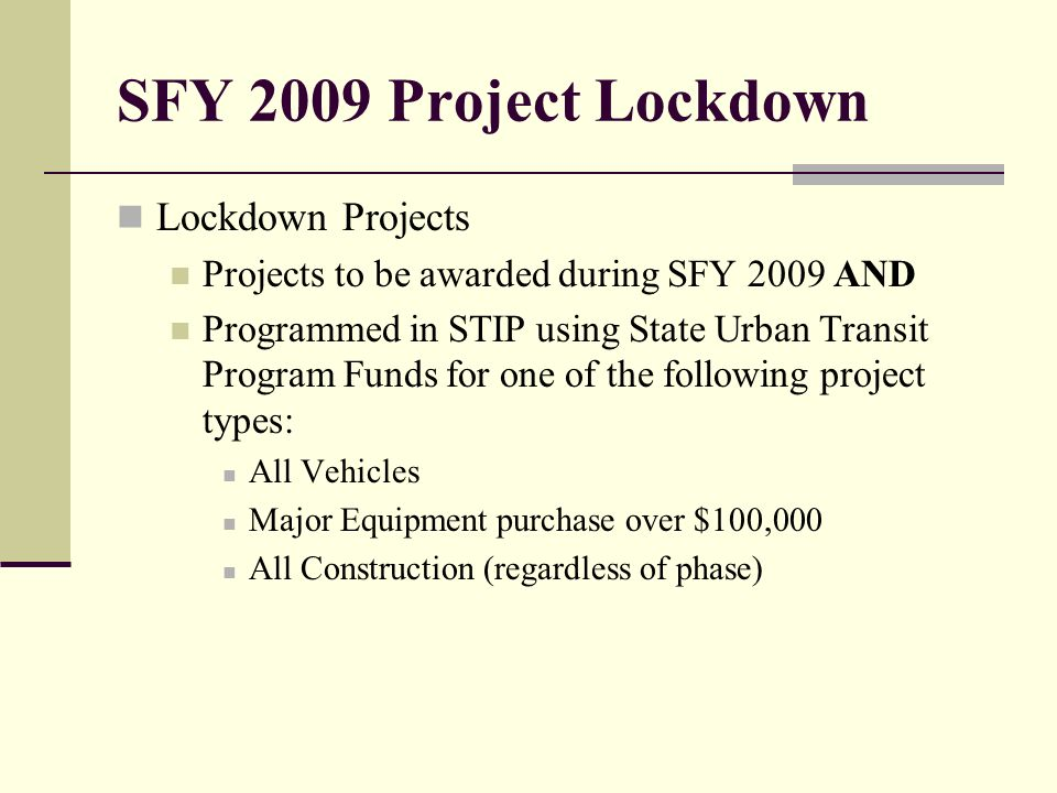 SFY 2009 Project Lockdown Lockdown Projects Projects to be awarded during SFY 2009 AND Programmed in STIP using State Urban Transit Program Funds for one of the following project types: All Vehicles Major Equipment purchase over $100,000 All Construction (regardless of phase)