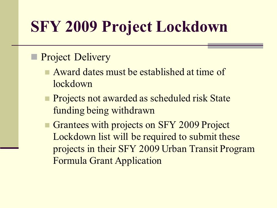 SFY 2009 Project Lockdown Project Delivery Award dates must be established at time of lockdown Projects not awarded as scheduled risk State funding being withdrawn Grantees with projects on SFY 2009 Project Lockdown list will be required to submit these projects in their SFY 2009 Urban Transit Program Formula Grant Application