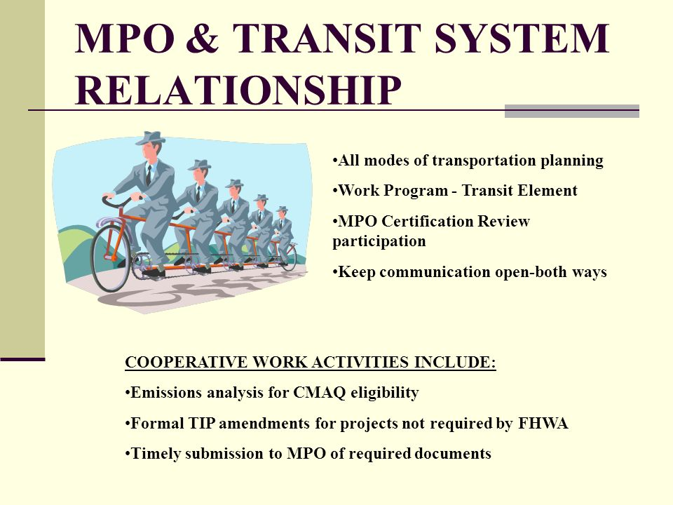 MPO & TRANSIT SYSTEM RELATIONSHIP All modes of transportation planning Work Program - Transit Element MPO Certification Review participation Keep communication open-both ways COOPERATIVE WORK ACTIVITIES INCLUDE: Emissions analysis for CMAQ eligibility Formal TIP amendments for projects not required by FHWA Timely submission to MPO of required documents