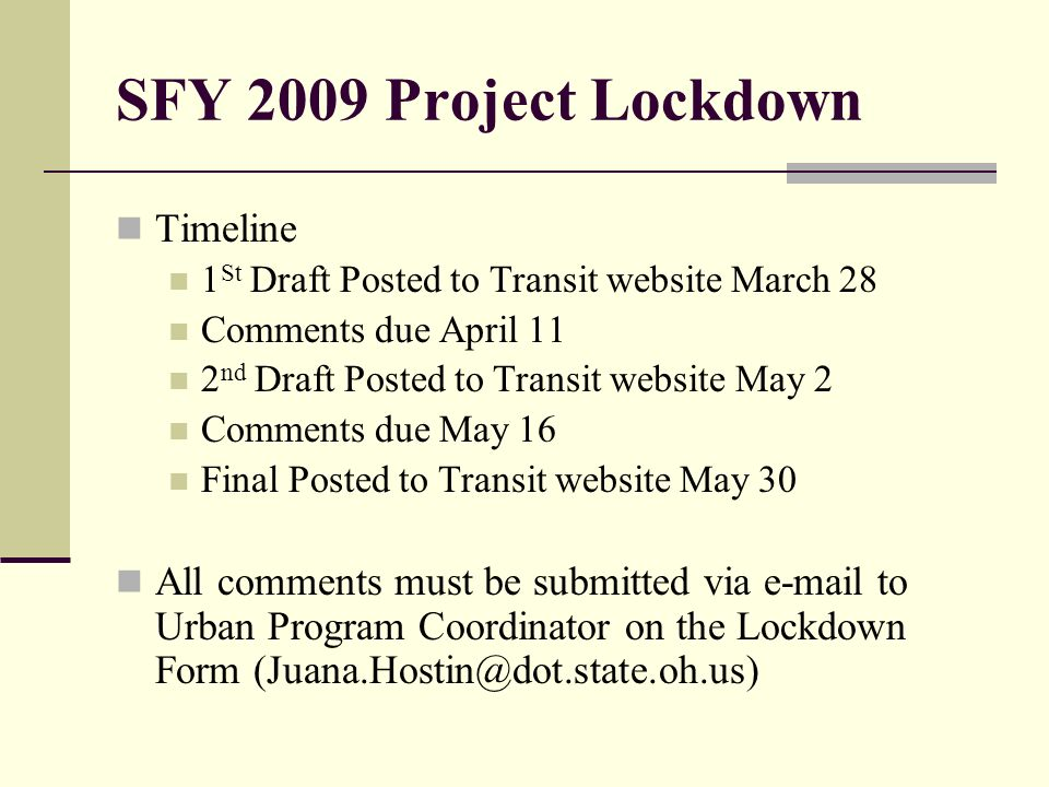 SFY 2009 Project Lockdown Timeline 1 St Draft Posted to Transit website March 28 Comments due April 11 2 nd Draft Posted to Transit website May 2 Comments due May 16 Final Posted to Transit website May 30 All comments must be submitted via e-mail to Urban Program Coordinator on the Lockdown Form (Juana.Hostin@dot.state.oh.us)