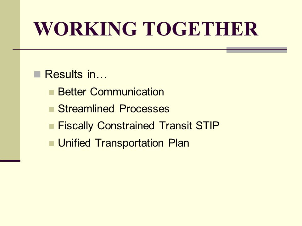 WORKING TOGETHER Results in… Better Communication Streamlined Processes Fiscally Constrained Transit STIP Unified Transportation Plan