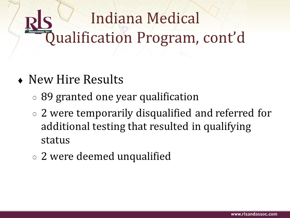 Indiana Medical Qualification Program, contd New Hire Results 89 granted one year qualification 2 were temporarily disqualified and referred for addit