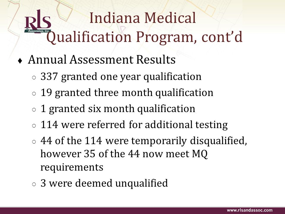 Indiana Medical Qualification Program, contd Annual Assessment Results 337 granted one year qualification 19 granted three month qualification 1 grant