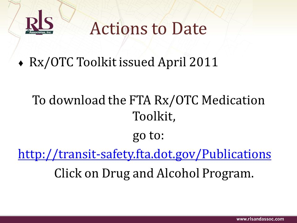 Actions to Date Rx/OTC Toolkit issued April 2011 To download the FTA Rx/OTC Medication Toolkit, go to: http://transit-safety.fta.dot.gov/Publications