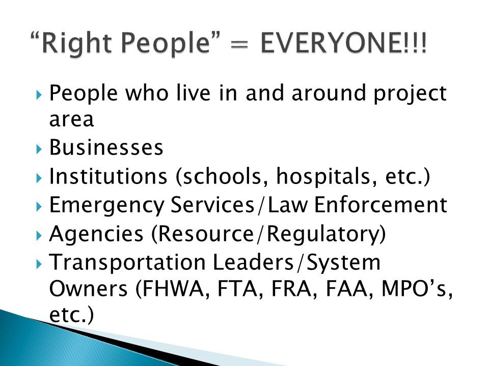People who live in and around project area Businesses Institutions (schools, hospitals, etc.) Emergency Services/Law Enforcement Agencies (Resource/Regulatory) Transportation Leaders/System Owners (FHWA, FTA, FRA, FAA, MPOs, etc.)