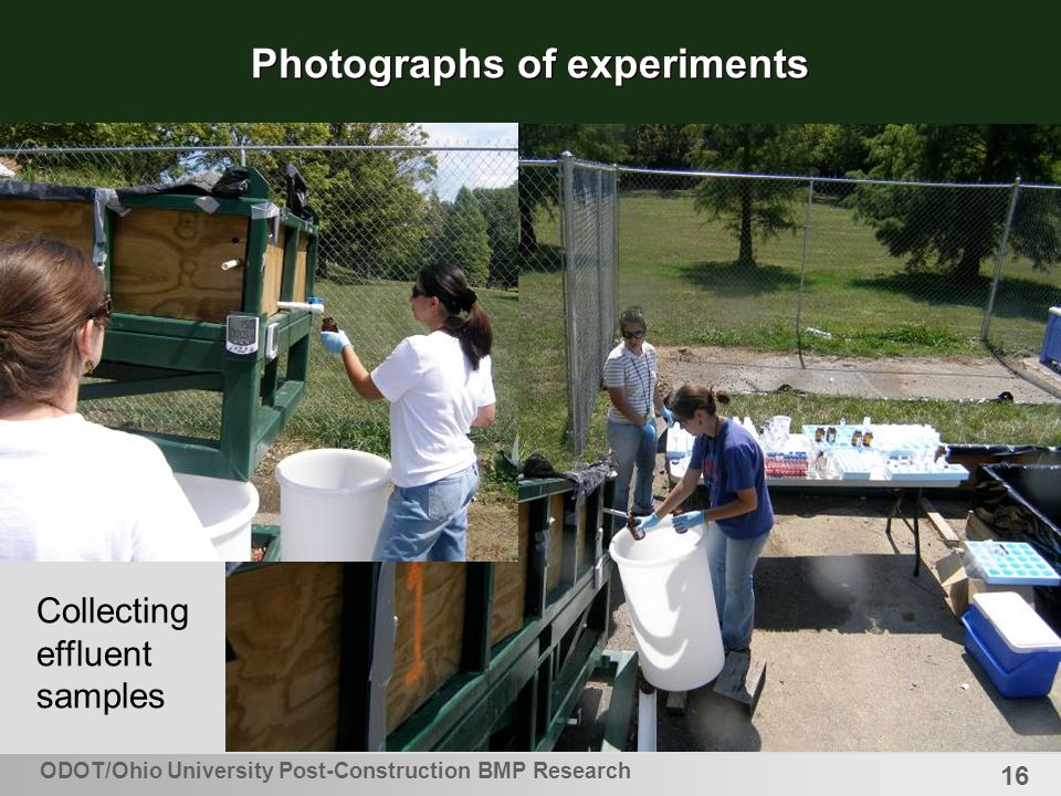 16 Photographs of experiments Collecting effluent samples ODOT/Ohio University Post-Construction BMP Research