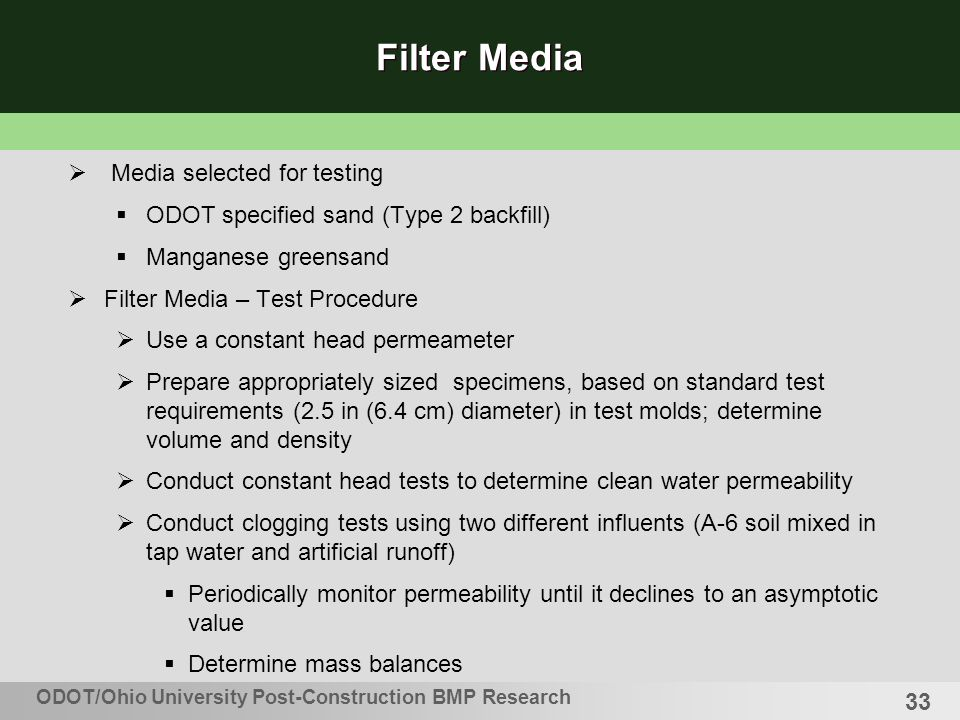 33 Filter Media Media selected for testing ODOT specified sand (Type 2 backfill) Manganese greensand Filter Media – Test Procedure Use a constant head permeameter Prepare appropriately sized specimens, based on standard test requirements (2.5 in (6.4 cm) diameter) in test molds; determine volume and density Conduct constant head tests to determine clean water permeability Conduct clogging tests using two different influents (A-6 soil mixed in tap water and artificial runoff) Periodically monitor permeability until it declines to an asymptotic value Determine mass balances ODOT/Ohio University Post-Construction BMP Research
