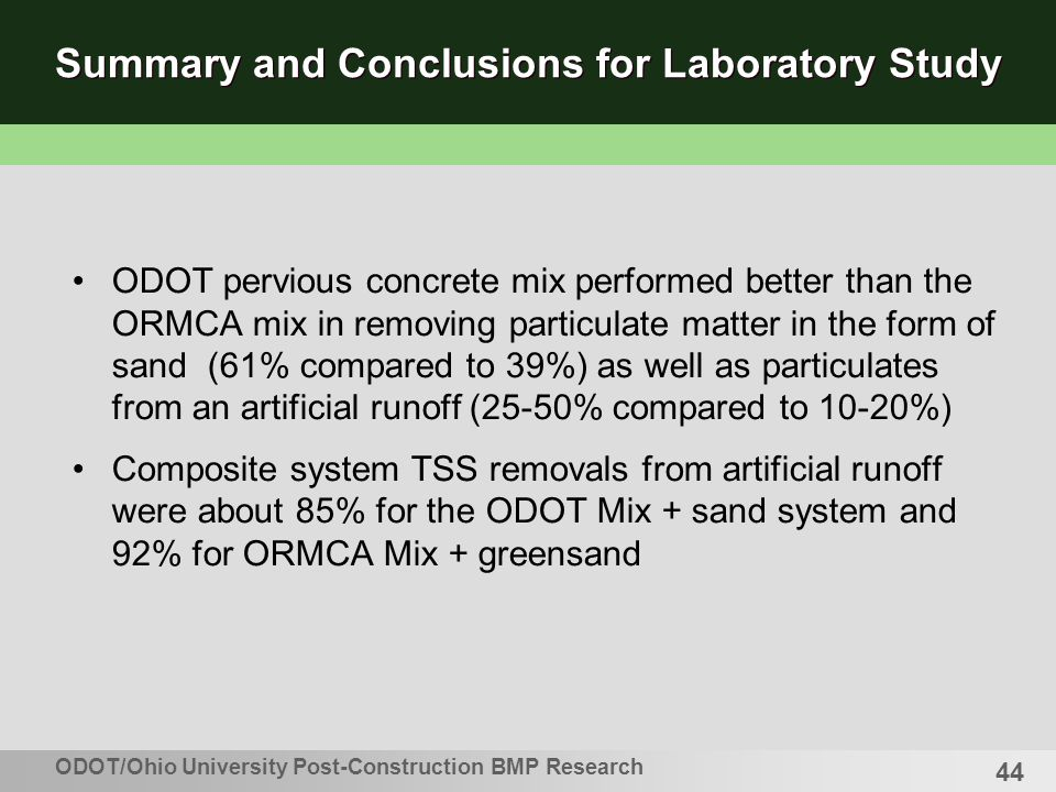 44 Summary and Conclusions for Laboratory Study ODOT pervious concrete mix performed better than the ORMCA mix in removing particulate matter in the form of sand (61% compared to 39%) as well as particulates from an artificial runoff (25-50% compared to 10-20%) Composite system TSS removals from artificial runoff were about 85% for the ODOT Mix + sand system and 92% for ORMCA Mix + greensand ODOT/Ohio University Post-Construction BMP Research
