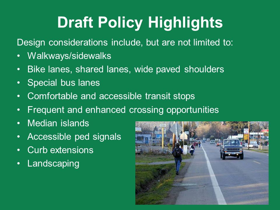Draft Policy Highlights Design considerations include, but are not limited to: Walkways/sidewalks Bike lanes, shared lanes, wide paved shoulders Speci